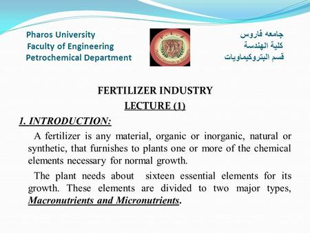 Pharos University جامعه فاروس Faculty of Engineering كلية الهندسة Petrochemical Department قسم البتروكيماويات FERTILIZER INDUSTRY LECTURE (1) 1. INTRODUCTION:
