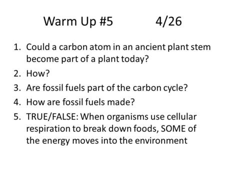 Warm Up #54/26 1.Could a carbon atom in an ancient plant stem become part of a plant today? 2.How? 3.Are fossil fuels part of the carbon cycle? 4.How are.