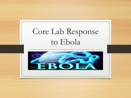 Core Lab Response to Ebola. Laboratory and JHH Response to Ebola is an Ever Evolving Process Please note changes are constantly taking place as discussions.