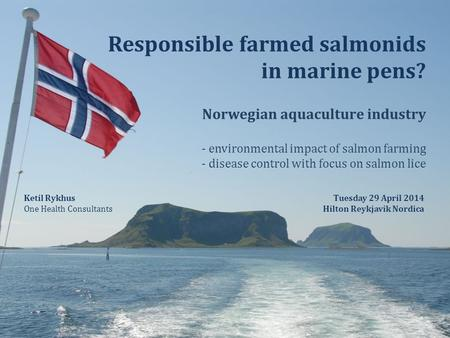 Responsible farmed salmonids in marine pens? Norwegian aquaculture industry - environmental impact of salmon farming - disease control with focus on salmon.