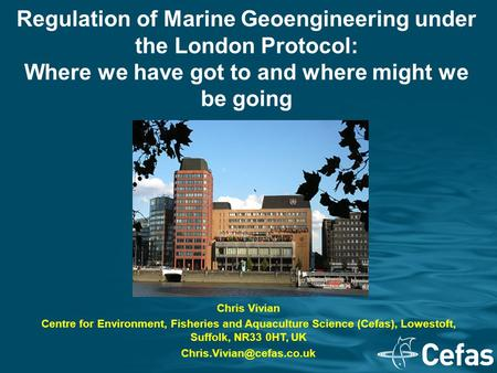 Regulation of Marine Geoengineering under the London Protocol: Where we have got to and where might we be going Chris Vivian Centre for Environment, Fisheries.