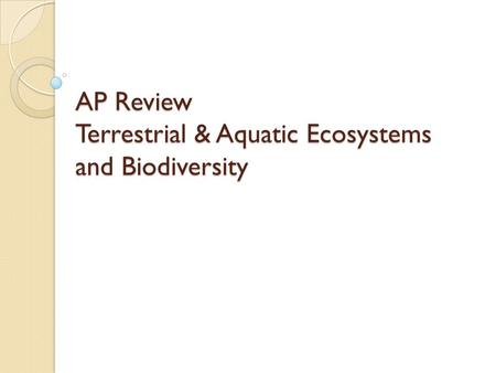 AP Review Terrestrial & Aquatic Ecosystems and Biodiversity.