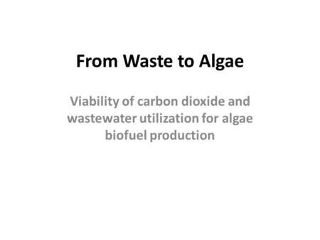 From Waste to Algae Viability of carbon dioxide and wastewater utilization for algae biofuel production.