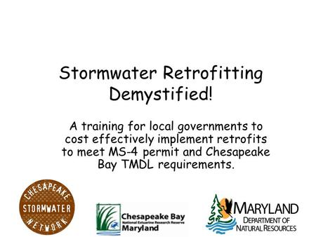 Stormwater Retrofitting Demystified! A training for local governments to cost effectively implement retrofits to meet MS-4 permit and Chesapeake Bay TMDL.