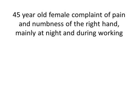 45 year old female complaint of pain and numbness of the right hand, mainly at night and during working.