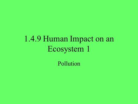 1.4.9 Human Impact on an Ecosystem 1 Pollution. 2 Need to know Define the term: Pollution. State areas affected by pollution. State mechanisms to control.
