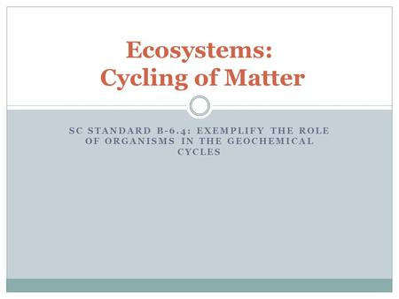 Ecosystems: Cycling of Matter SC STANDARD B-6.4: EXEMPLIFY THE ROLE OF ORGANISMS IN THE GEOCHEMICAL CYCLES.