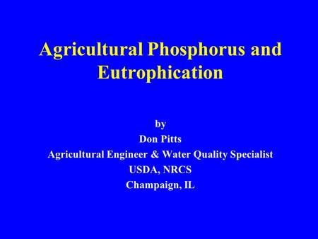 Agricultural Phosphorus and Eutrophication by Don Pitts Agricultural Engineer & Water Quality Specialist USDA, NRCS Champaign, IL.