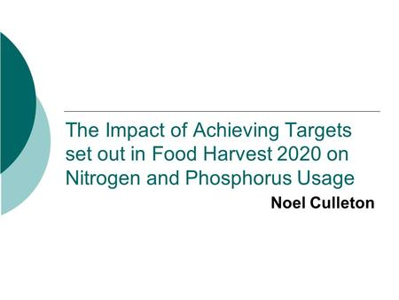 The Impact of Achieving Targets set out in Food Harvest 2020 on Nitrogen and Phosphorus Usage Noel Culleton.