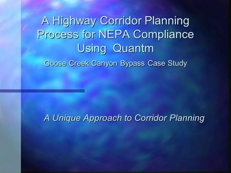 A Highway Corridor Planning Process for NEPA Compliance Using Quantm Goose Creek Canyon Bypass Case Study A Unique Approach to Corridor Planning.
