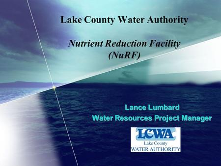 Lake County Water Authority Nutrient Reduction Facility (NuRF) Lance Lumbard Water Resources Project Manager.