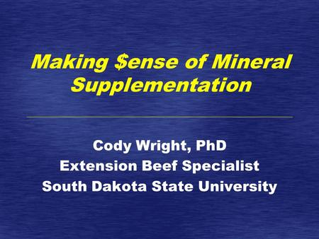 Making $ense of Mineral Supplementation Cody Wright, PhD Extension Beef Specialist South Dakota State University.