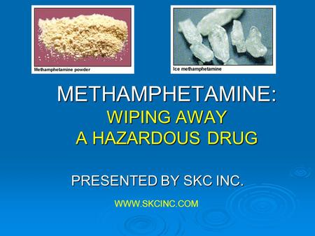 METHAMPHETAMINE: WIPING AWAY A HAZARDOUS DRUG PRESENTED BY SKC INC. WWW.SKCINC.COM.