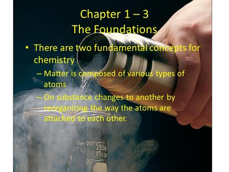 Chapter 1 – 3 The Foundations There are two fundamental concepts for chemistry – Matter is composed of various types of atoms – On substance changes to.