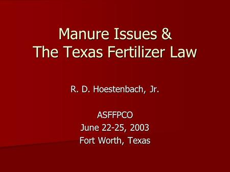 Manure Issues & The Texas Fertilizer Law R. D. Hoestenbach, Jr. ASFFPCO June 22-25, 2003 Fort Worth, Texas.