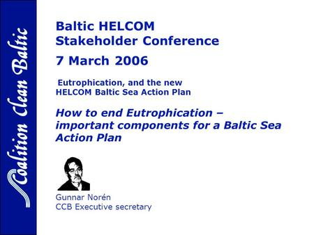 Baltic HELCOM Stakeholder Conference 7 March 2006, p Eutrophication, and the new HELCOM Baltic Sea Action Plan How to end Eutrophication – important components.