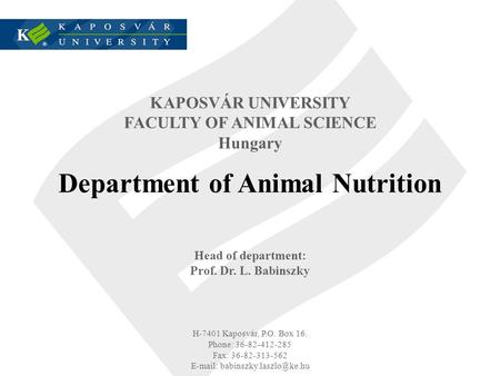 KAPOSVÁR UNIVERSITY FACULTY OF ANIMAL SCIENCE Hungary Department of Animal Nutrition Head of department: Prof. Dr. L. Babinszky H-7401 Kaposvár, P.O. Box.