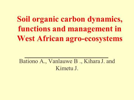 Soil organic carbon dynamics, functions and management in West African agro-ecosystems Bationo A., Vanlauwe B., Kihara J. and Kimetu J.