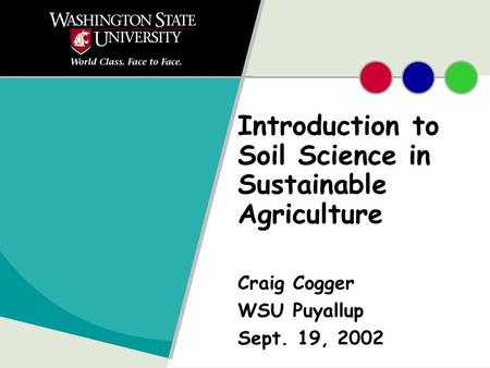 Introduction to Soil Science in Sustainable Agriculture Craig Cogger WSU Puyallup Sept. 19, 2002.