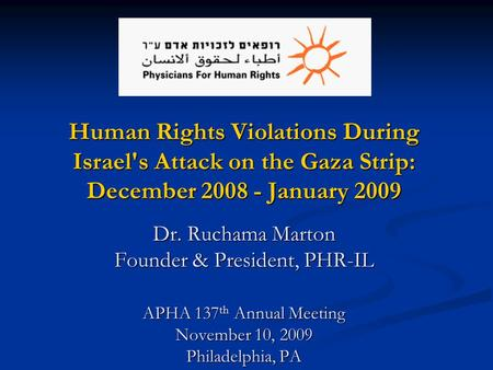 Human Rights Violations During Israel's Attack on the Gaza Strip: December 2008 - January 2009 Dr. Ruchama Marton Founder & President, PHR-IL APHA 137.