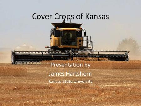 Cover Crops of Kansas Presentation by James Hartshorn Kansas State University.