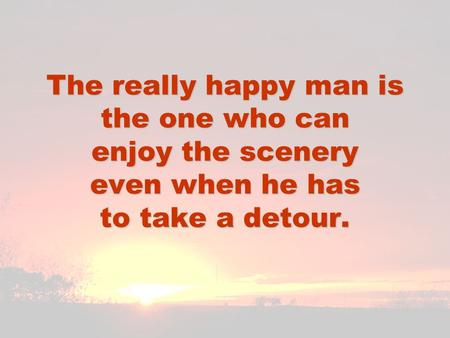 The really happy man is the one who can enjoy the scenery even when he has to take a detour.