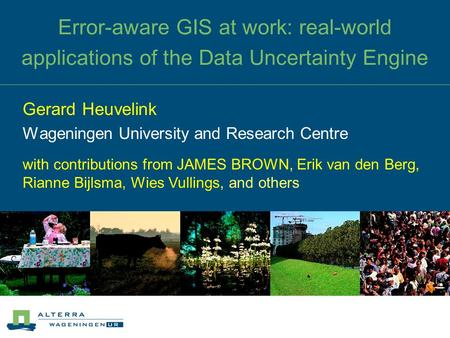 Error-aware GIS at work: real-world applications of the Data Uncertainty Engine Gerard Heuvelink Wageningen University and Research Centre with contributions.