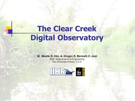 The Clear Creek Digital Observatory M. Muste, D. Kim, A. Kruger, D. Bennett, C. Just IIHR- Hydroscience & Engineering The University of Iowa, U.S.A.