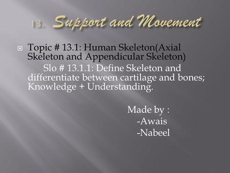 Topic # 13.1: Human Skeleton(Axial Skeleton and Appendicular Skeleton) Slo # 13.1.1: Define Skeleton and differentiate between cartilage and bones; Knowledge.
