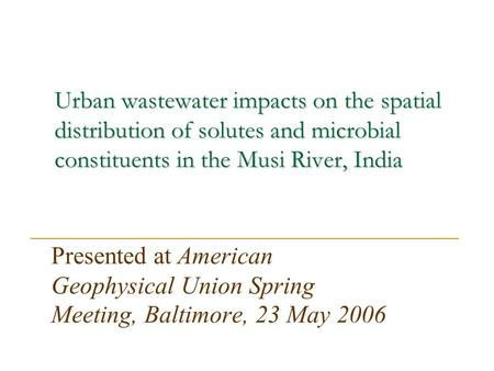 Urban wastewater impacts on the spatial distribution of solutes and microbial constituents in the Musi River, India Presented at American Geophysical Union.