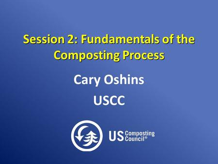 Session 2: Fundamentals of the Composting Process Cary Oshins USCC.