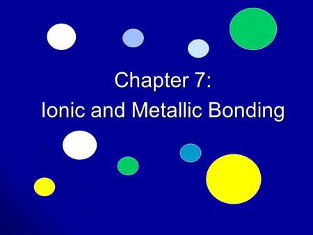 Chapter 7: Ionic and Metallic Bonding