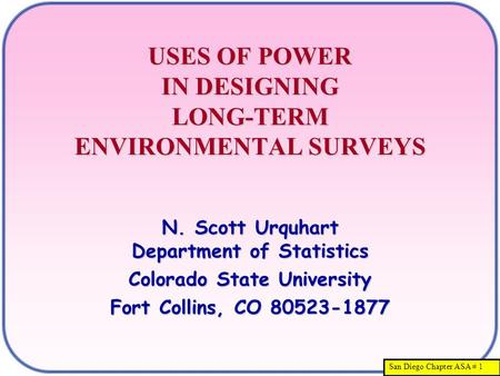San Diego Chapter ASA # 1 USES OF POWER IN DESIGNING LONG-TERM ENVIRONMENTAL SURVEYS N. Scott Urquhart Department of Statistics Colorado State University.