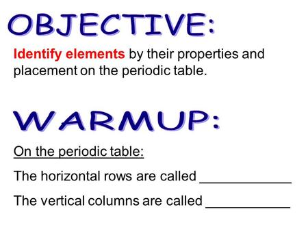On the periodic table: The horizontal rows are called ____________ The vertical columns are called ___________ Identify elements by their properties and.