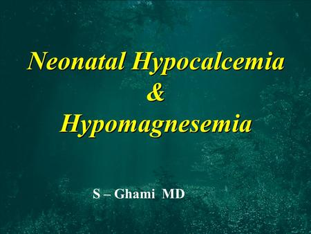 Neonatal Hypocalcemia & Hypomagnesemia S – Ghami MD.