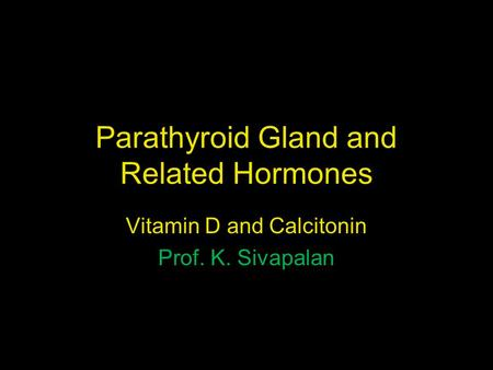 Parathyroid Gland and Related Hormones Vitamin D and Calcitonin Prof. K. Sivapalan.