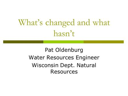 What's changed and what hasn't Pat Oldenburg Water Resources Engineer Wisconsin Dept. Natural Resources.