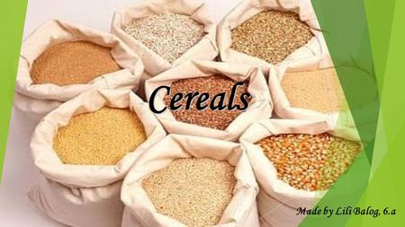 Cereals Made by Lili Balog, 6.a. Types: -Wheat -Millet -Oat -Rice -Rye.