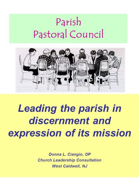 Parish Pastoral Council Leading the parish in discernment and expression of its mission Donna L. Ciangio, OP Church Leadership Consultation West Caldwell,