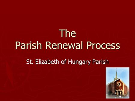The Parish Renewal Process St. Elizabeth of Hungary Parish.