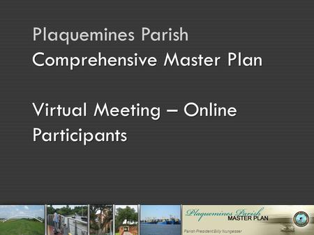 Parish President Billy Nungesser Comprehensive Master Plan Virtual Meeting – Online Participants Plaquemines Parish Comprehensive Master Plan Virtual Meeting.