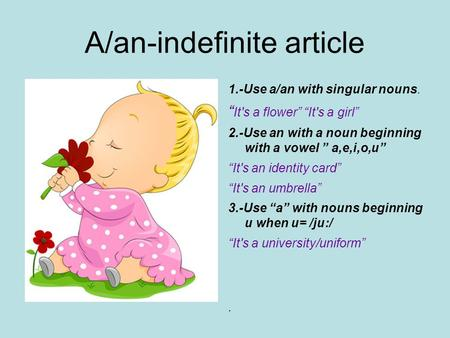 "A/an-indefinite article 1.-Use a/an with singular nouns. "" It's a flower"" ""It's a girl"" 2.-Use an with a noun beginning with a vowel "" a,e,i,o,u"" ""It's."