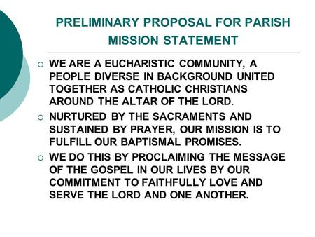 PRELIMINARY PROPOSAL FOR PARISH MISSION STATEMENT  WE ARE A EUCHARISTIC COMMUNITY, A PEOPLE DIVERSE IN BACKGROUND UNITED TOGETHER AS CATHOLIC CHRISTIANS.