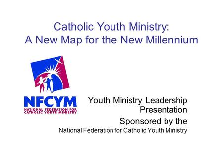 Catholic Youth Ministry: A New Map for the New Millennium Youth Ministry Leadership Presentation Sponsored by the National Federation for Catholic Youth.