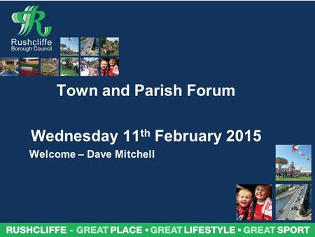 Town and Parish Forum Wednesday 11 th February 2015 Welcome – Dave Mitchell.