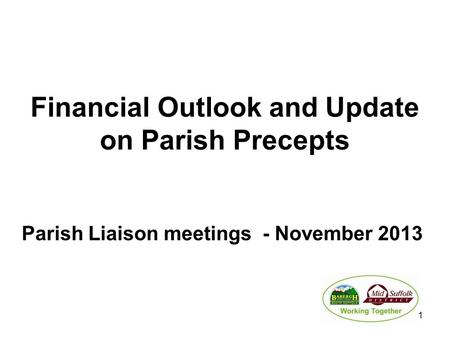Financial Outlook and Update on Parish Precepts Parish Liaison meetings - November 2013 1.