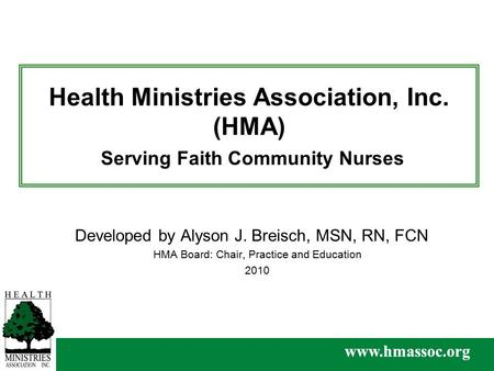 Www.hmassoc.org Health Ministries Association, Inc. (HMA) Serving Faith Community Nurses Developed by Alyson J. Breisch, MSN, RN, FCN HMA Board: Chair,