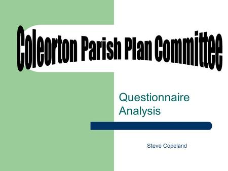Questionnaire Analysis Steve Copeland. Coleorton Parish Plan Committee – Brief Established to develop a Parish Plan. The Plan was to represent the wishes.