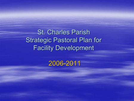 St. Charles Parish Strategic Pastoral Plan for Facility Development 2006-2011.