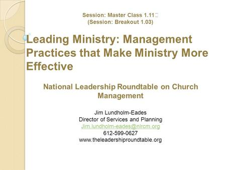 Session: Master Class 1.11 (Session: Breakout 1.03) Leading Ministry: Management Practices that Make Ministry More Effective National Leadership Roundtable.